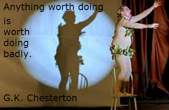 Anything worth doing is worth doing badly. G.K. Chesterton